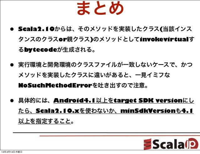 まとめ    •   Scala2.10からは、そのメソッドを実装したクラス(当該インス        タンスのクラスor親クラス)のメソッドとしてinvokevirtualす        るbytecodeが生成される。    •   実行...