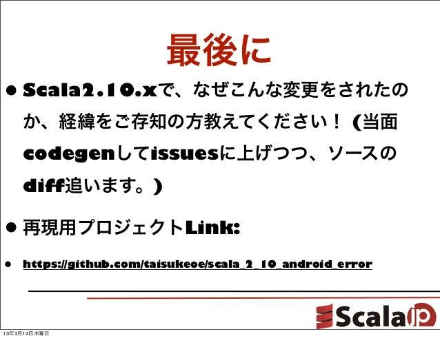 最後に• Scala2.10.xで、なぜこんな変更をされたの    か、経緯をご存知の方教えてください! (当面    codegenしてissuesに上げつつ、ソースの    diff追います。)• 再現用プロジェクトLink:•   htt...