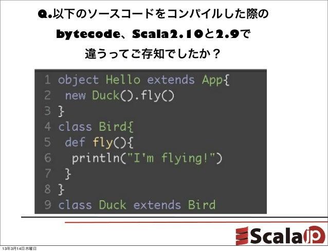 Q.以下のソースコードをコンパイルした際の               bytecode、Scala2.10と2.9で                  違うってご存知でしたか?13年3月14日木曜日