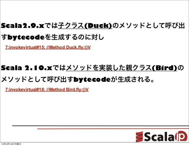 Scala2.9.xでは子クラス(Duck)のメソッドとして呼び出すbytecodeを生成するのに対し7:invokevirtual#15; //Method Duck.fly:()VScala 2.10.xではメソッドを実装した親クラス(B...