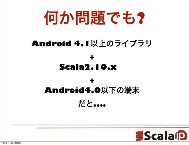 何か問題でも?              Android 4.1以上のライブラリ                        +                  Scala2.10.x                        +  ...