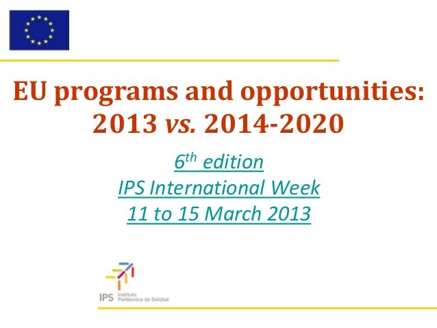 EU programs and opportunities:      2013 vs. 2014-2020              6th edition       IPS International Week        11 to ...
