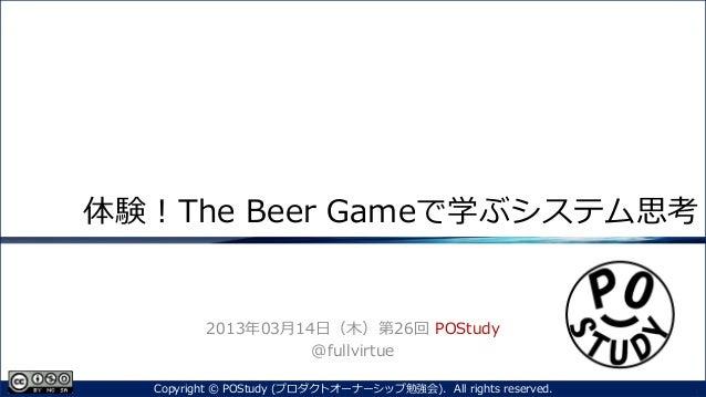 体験!The Beer Gameで学ぶシステム思考2013年03月14日(木)第26回 POStudy@fullvirtue1Copyright © POStudy (プロダクトオーナーシップ勉強会). All rights reserved.