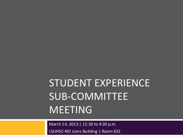 STUDENT EXPERIENCESUB-COMMITTEEMEETINGMarch 14, 2013 | 12:30 to 4:30 p.m.LSUHSC-NO Lions Building | Room 632