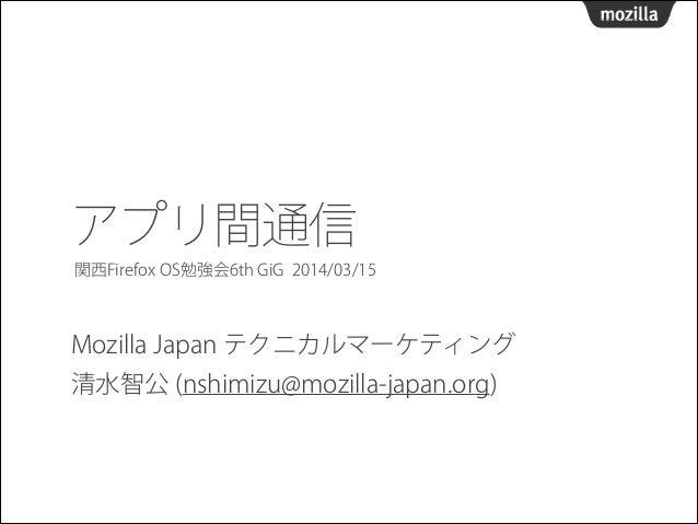 アプリ間通信 Mozilla Japan テクニカルマーケティング 清水智公 (nshimizu@mozilla-japan.org) 関西Firefox OS勉強会6th GiG 2014/03/15