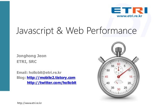 Javascript & Web PerformanceJonghong JeonETRI, SRCEmail: hollobit@etri.re.krBlog: http://mobile2.tistory.com      http://t...