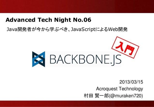 Advanced Tech Night No.06Java開発者が今から学ぶべき、JavaScriptによるWeb開発                                   2013/03/15                  ...