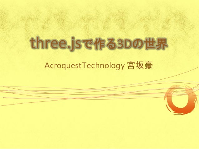 three.jsで作る3Dの世界 AcroquestTechnology 宮坂豪