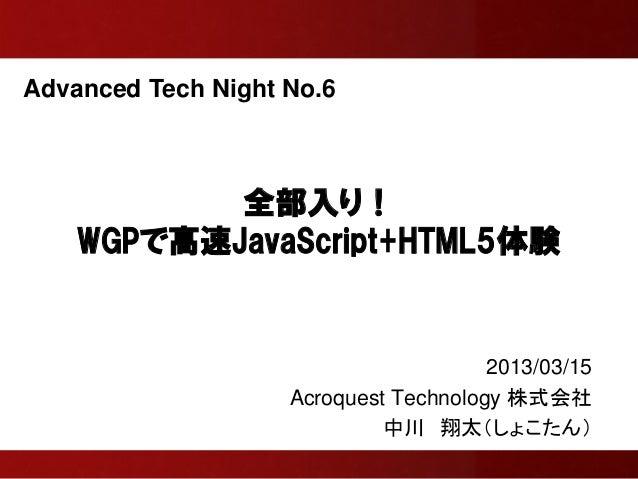 Advanced Tech Night No.6           全部入り!    WGPで高速JavaScript+HTML5体験                                       2013/03/15     ...
