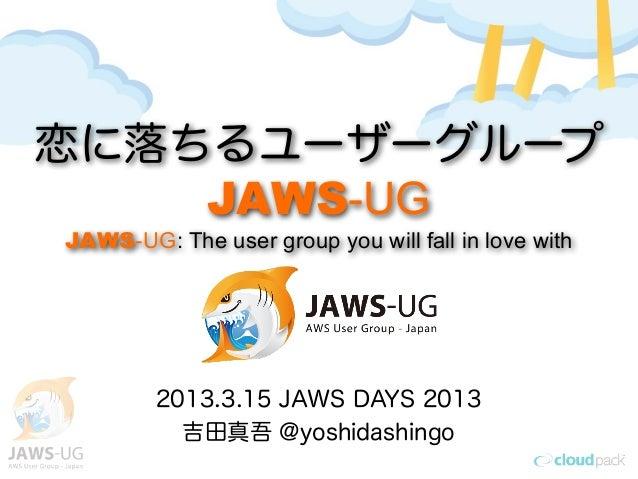 恋に落ちるユーザーグループ    JAWS-UGJAWS-UG: The user group you will fall in love with        2013.3.15 JAWS DAYS 2013          吉田真吾 @...