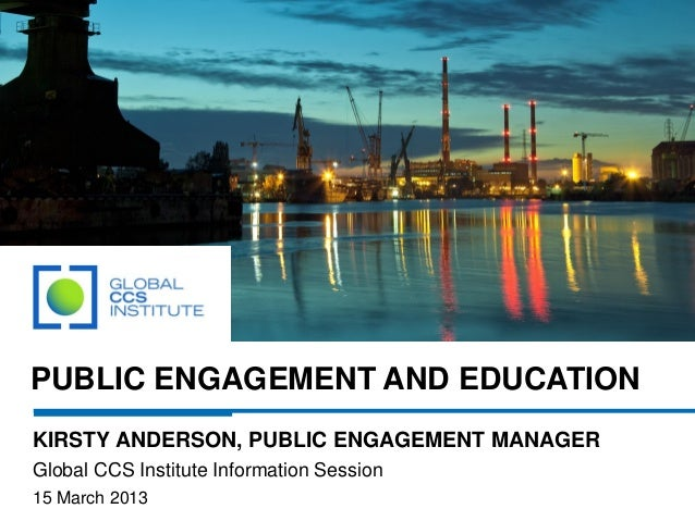 PUBLIC ENGAGEMENT AND EDUCATIONKIRSTY ANDERSON, PUBLIC ENGAGEMENT MANAGERGlobal CCS Institute Information Session15 March ...
