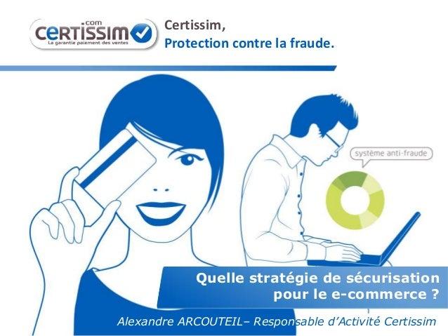 Quelle stratégie de sécurisation pour le e-commerce ? Certissim, Protection contre la fraude. Alexandre ARCOUTEIL– Respons...