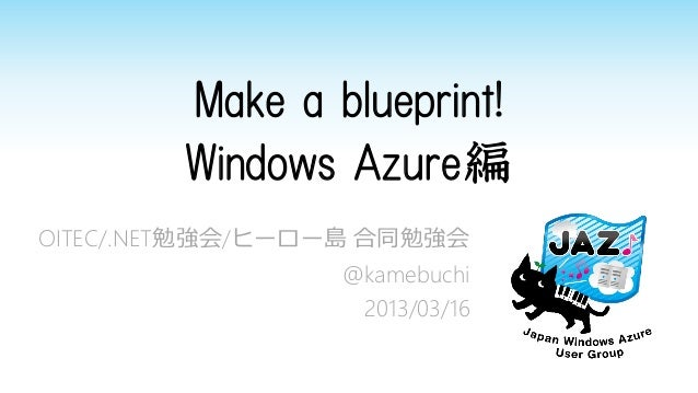 Make a blueprint!        Windows Azure編OITEC/.NET勉強会/ヒーロー島 合同勉強会                 @kamebuchi                  2013/03/16