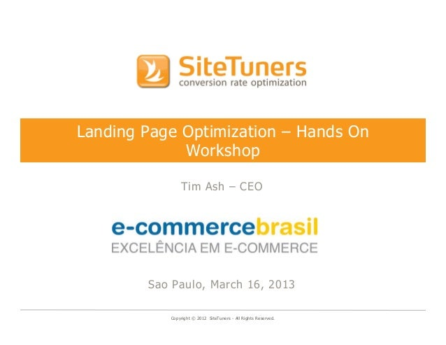 Landing Page Optimization – Hands On             Workshop               Tim Ash – CEO        Sao Paulo, March 16, 2013    ...