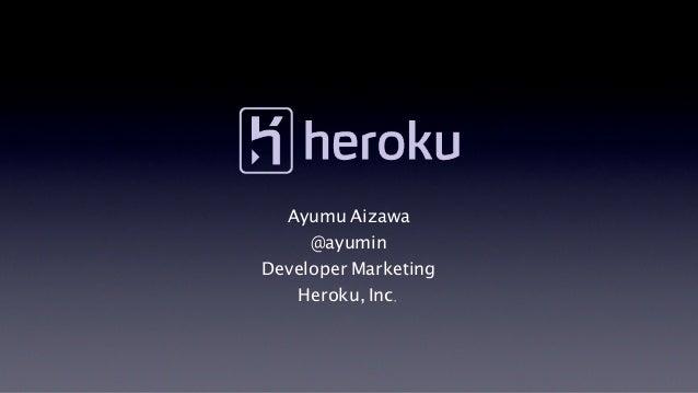 Ayumu Aizawa     @ayuminDeveloper Marketing   Heroku, Inc.