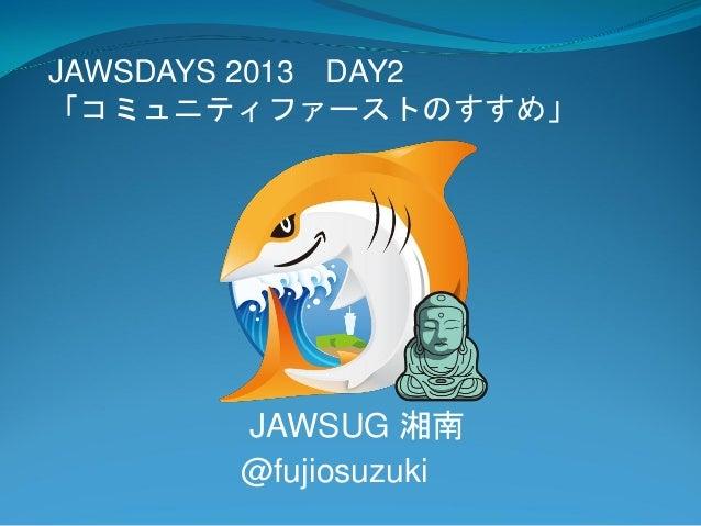 JAWSDAYS 2013 DAY2「コミュニティファーストのすすめ」      JAWSUG 湘南      @fujiosuzuki