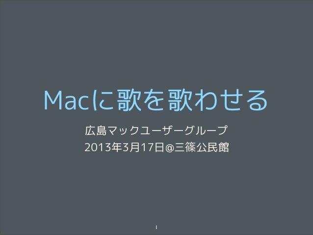 Macに歌を歌わせる 広島マックユーザーグループ 2013年3月17日@三篠公民館        1