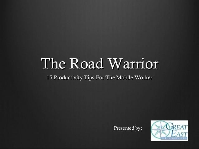 The Road Warrior15 Productivity Tips For The Mobile Worker                          Presented by: