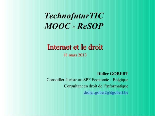 TechnofuturTICMOOC - ReSOPInternet et le droit         18 mars 2013                              Didier GOBERTConseiller-J...