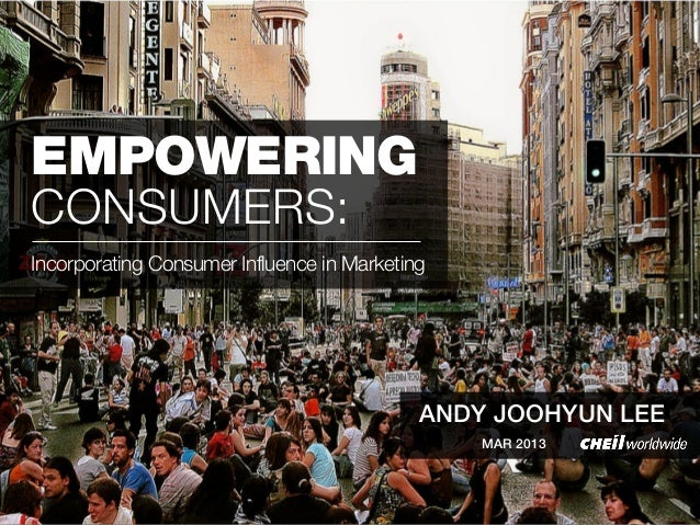 EMPOWERINGCONSUMERS:Incorporating Consumer Influence in Marketing                                            ANDY JOOHYUN ...