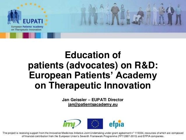 Jan Geissler – EUPATI Director jan@patientsacademy.eu Education of patients (advocates) on R&D: European Patients' Academy...