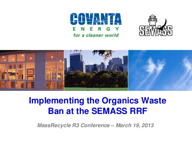 Implementing the Organics WasteBan at the SEMASS RRFMassRecycle R3 Conference – March 19, 2013