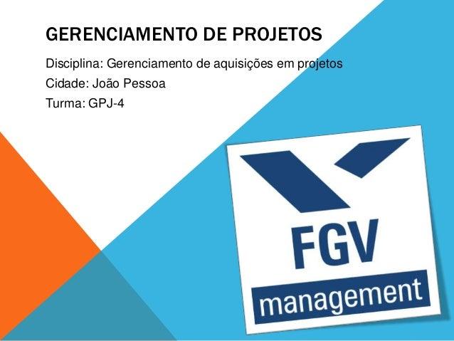 GERENCIAMENTO DE PROJETOSDisciplina: Gerenciamento de aquisições em projetosCidade: João PessoaTurma: GPJ-4