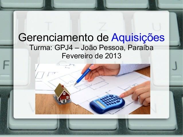 Gerenciamento de Aquisições  Turma: GPJ4 – João Pessoa, Paraíba          Fevereiro de 2013