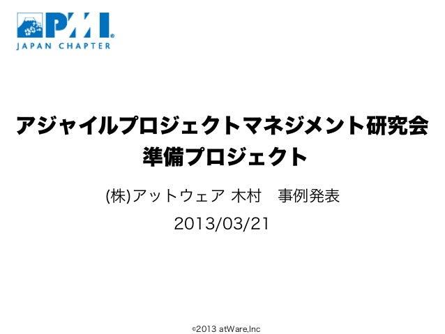 アジャイルプロジェクトマネジメント研究会      準備プロジェクト    (株)アットウェア 木村事例発表        2013/03/21          ©2013 atWare,Inc