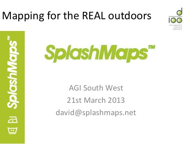 Mapping for the REAL outdoors             AGI South West             21st March 2013          david@splashmaps.net