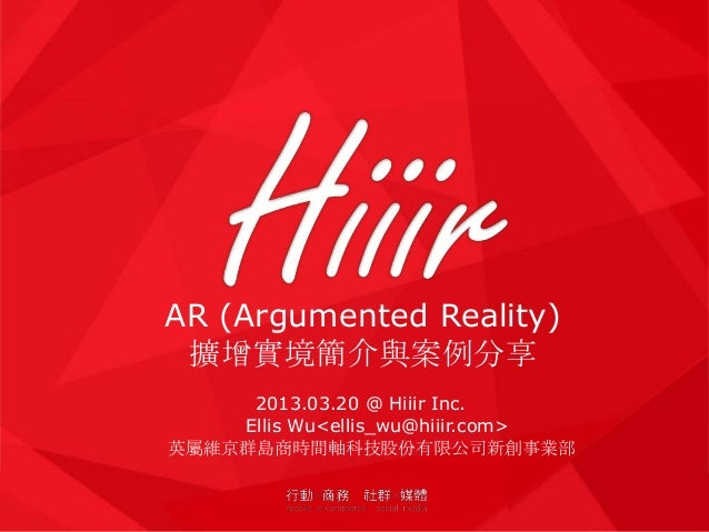 AR (Argumented Reality) 擴增實境簡介與案例分享     2013.03.20 @ Hiiir Inc.    Ellis Wu<ellis_wu@hiiir.com>英屬維京群島商時間軸科技股份有限公司新創事業部