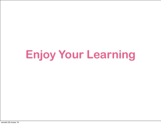 Enjoy Your Learningvenerdì 22 marzo 13