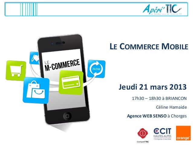 LE COMMERCE MOBILE  Jeudi 21 mars 2013      17h30 – 18h30 à BRIANCON                Céline Hamaide    Agence WEB SENSO à C...