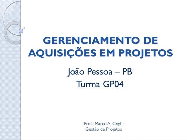 GERENCIAMENTO DEAQUISIÇÕES EM PROJETOS      João Pessoa – PB        Turma GP04         Prof.: Marco A. Coghi          Gest...