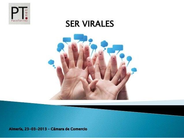 SER VIRALES                                  SER VIRALESAlmería, 23-03-2013 – Cámara de Comercio
