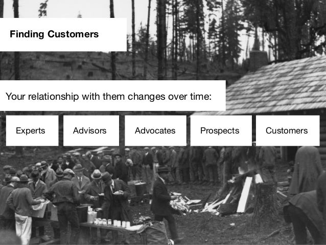 Finding CustomersExperts Advisors Advocates Prospects CustomersYour relationship with them changes over time:
