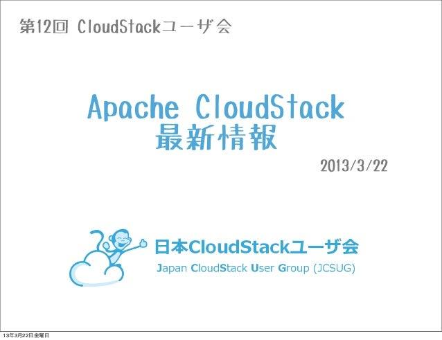 第12回 CloudStackユーザ会              Apache CloudStack                  最新情報                             2013/3/2213年3月22日金曜日