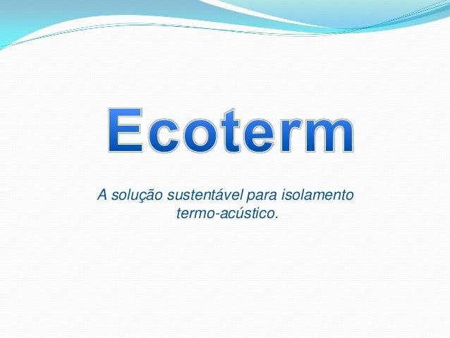 A solução sustentável para isolamento           termo-acústico.