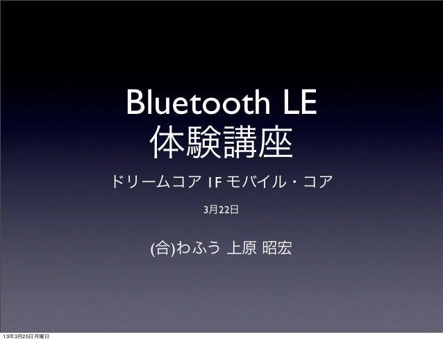 Bluetooth LE                体験講座              ドリームコア 1F モバイル・コア                     3月22日                 (合)わふう 上原 昭宏13年3...