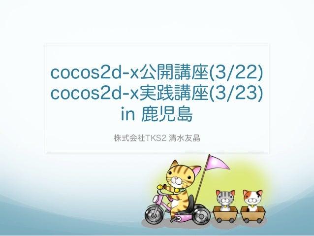 cocos2d-x公開講座(3/22)cocos2d-x実践講座(3/23)       in 鹿児島     株式会社TKS2 清水友晶
