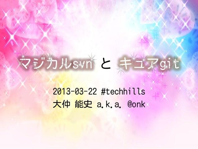 マジカルsvn と キュアgit   2013-03-22 #techhills   大仲 能史 a.k.a. @onk