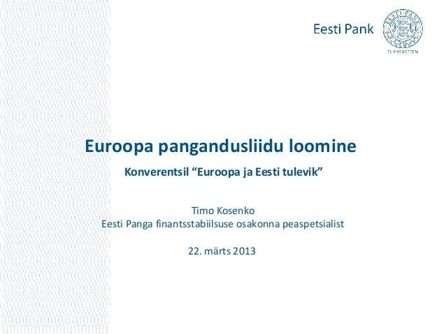 """Euroopa pangandusliidu loomine      Konverentsil """"Euroopa ja Eesti tulevik""""                     Timo Kosenko Eesti Panga f..."""