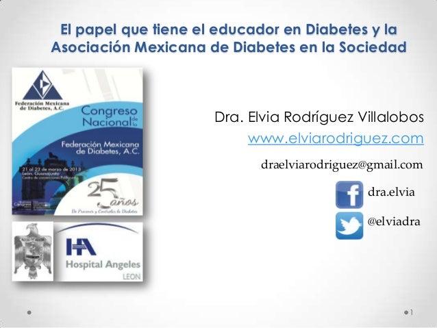 El papel que tiene el educador en Diabetes y laAsociación Mexicana de Diabetes en la Sociedad                      Dra. El...