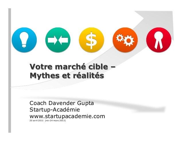 Votre marché cible – Mythes et réalités Coach Davender Gupta Startup-Académie www.startupacademie.com 20 avril 2011 (rev 2...