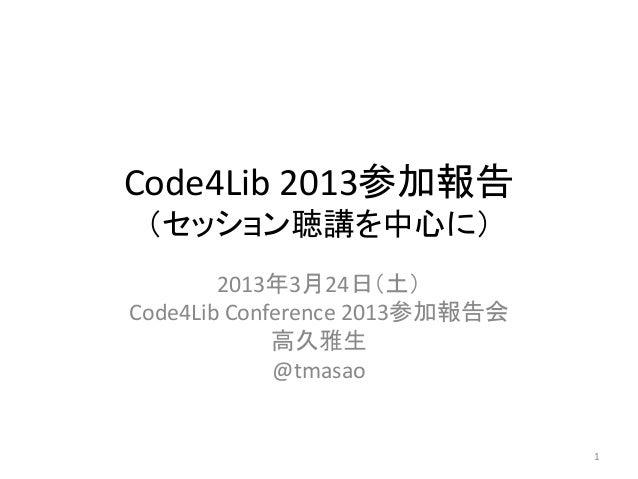 Code4Lib 2013参加報告 (セッション聴講を中心に)        2013年3月24日(土)Code4Lib Conference 2013参加報告会             高久雅生             @tmasao    ...