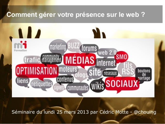 Comment gérer votre présence sur le web ? Séminaire du lundi 25 mars 2013 par Cédric Motte - @chouing