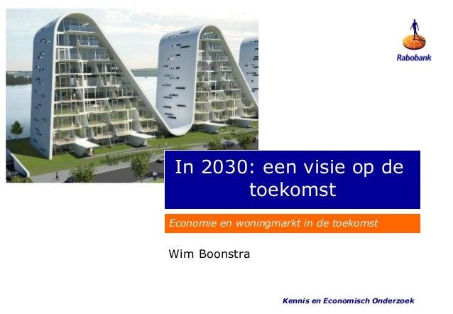 In 2030: een visie op de        toekomstEconomie en woningmarkt in de toekomstWim Boonstra                    Kennis en Ec...