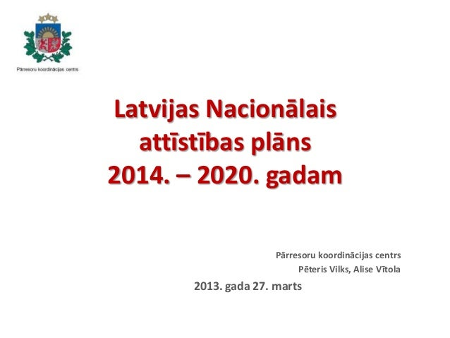 Latvijas Nacionālais attīstības plāns 2014. – 2020. gadam Pārresoru koordinācijas centrs Pēteris Vilks, Alise Vītola 2013....