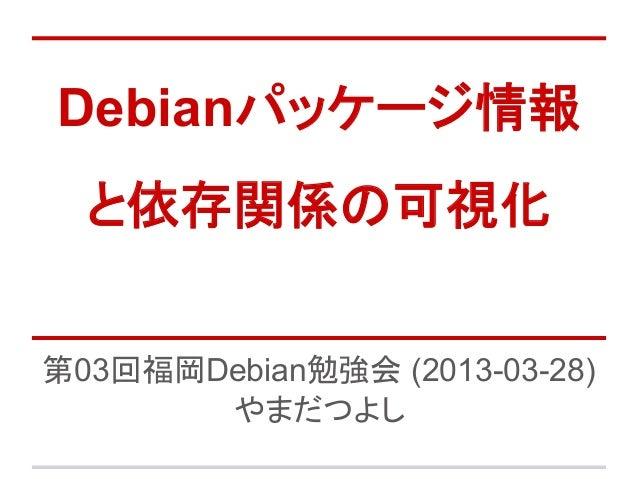 Debianパッケージ情報  と依存関係の可視化第03回福岡Debian勉強会 (2013-03-28)       やまだつよし