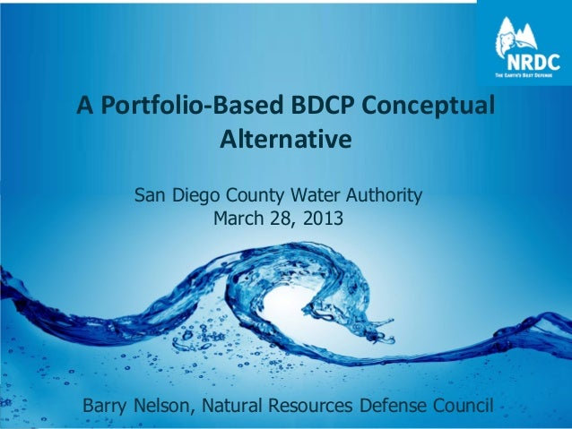 A Portfolio-Based BDCP Conceptual Alternative San Diego County Water Authority March 28, 2013 Barry Nelson, Natural Resour...